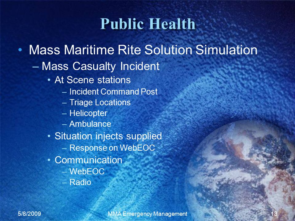 5/8/2009MMA Emergency Management13 Public Health Mass Maritime Rite Solution Simulation –Mass Casualty Incident At Scene stations –Incident Command Post –Triage Locations –Helicopter –Ambulance Situation injects supplied –Response on WebEOC Communication –WebEOC –Radio