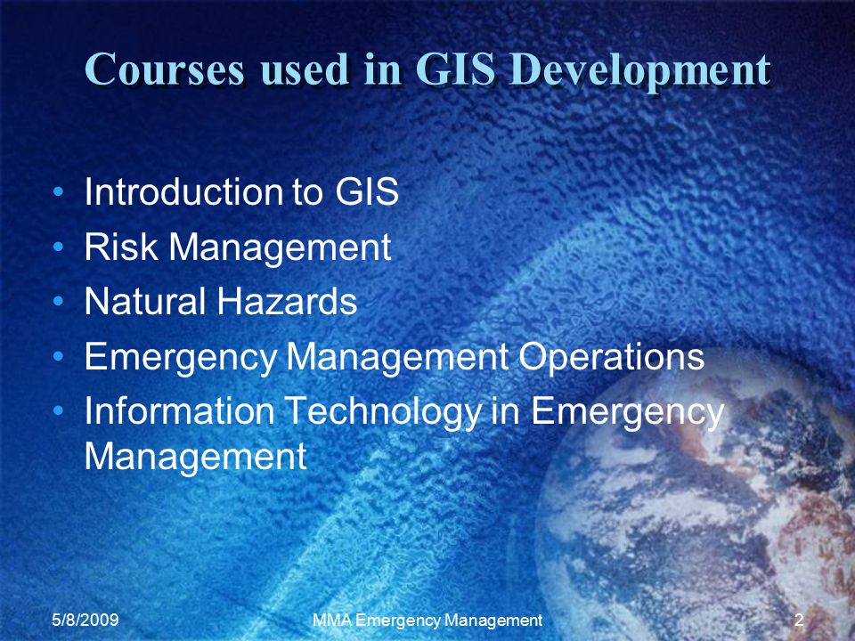 5/8/2009MMA Emergency Management2 Courses used in GIS Development Introduction to GIS Risk Management Natural Hazards Emergency Management Operations Information Technology in Emergency Management