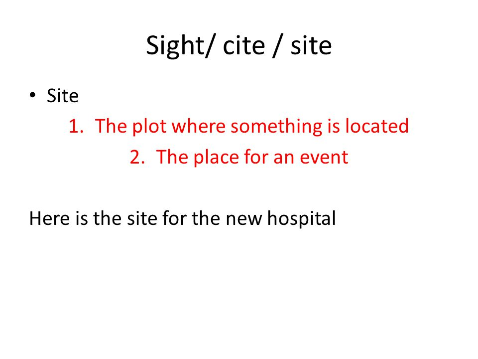 Sight/ cite / site Cite (verb) To quote as an example To quote as an authority 1.Please cite the correct law 2.He cited several examples to prove his point