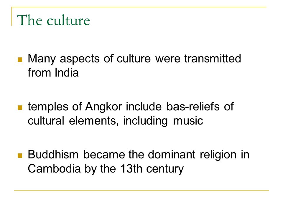 The culture Many aspects of culture were transmitted from India temples of Angkor include bas-reliefs of cultural elements, including music Buddhism b