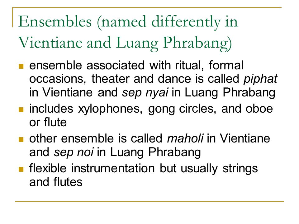 Ensembles (named differently in Vientiane and Luang Phrabang) ensemble associated with ritual, formal occasions, theater and dance is called piphat in
