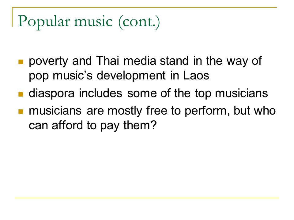 Popular music (cont.) poverty and Thai media stand in the way of pop music's development in Laos diaspora includes some of the top musicians musicians