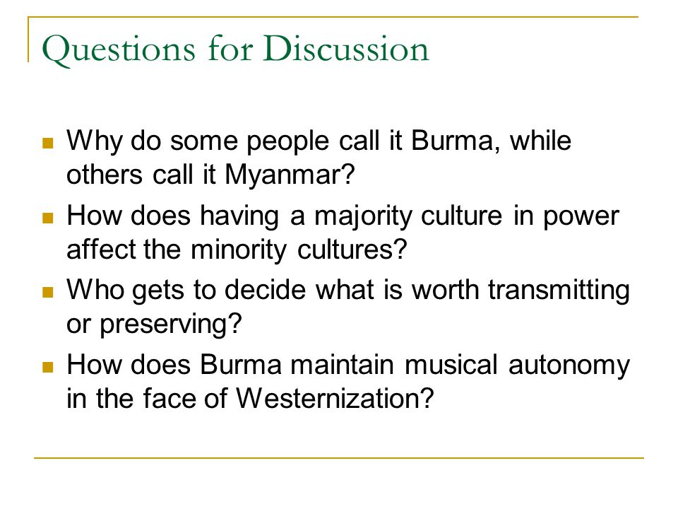 Questions for Discussion Why do some people call it Burma, while others call it Myanmar? How does having a majority culture in power affect the minori