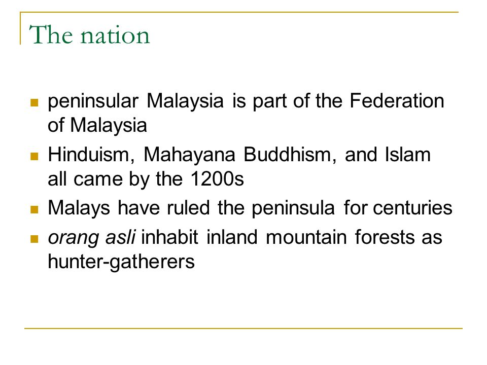 The nation peninsular Malaysia is part of the Federation of Malaysia Hinduism, Mahayana Buddhism, and Islam all came by the 1200s Malays have ruled th