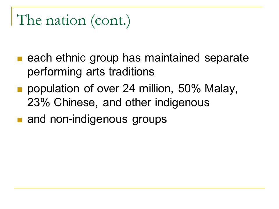 The nation (cont.) each ethnic group has maintained separate performing arts traditions population of over 24 million, 50% Malay, 23% Chinese, and oth