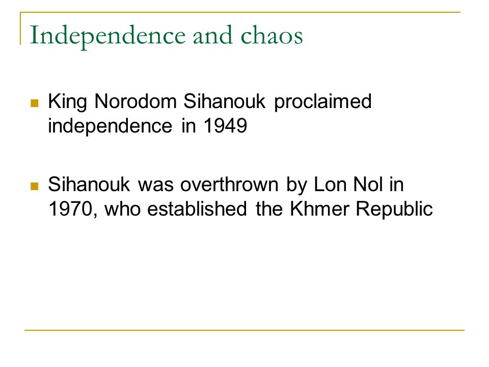 Independence and chaos King Norodom Sihanouk proclaimed independence in 1949 Sihanouk was overthrown by Lon Nol in 1970, who established the Khmer Rep
