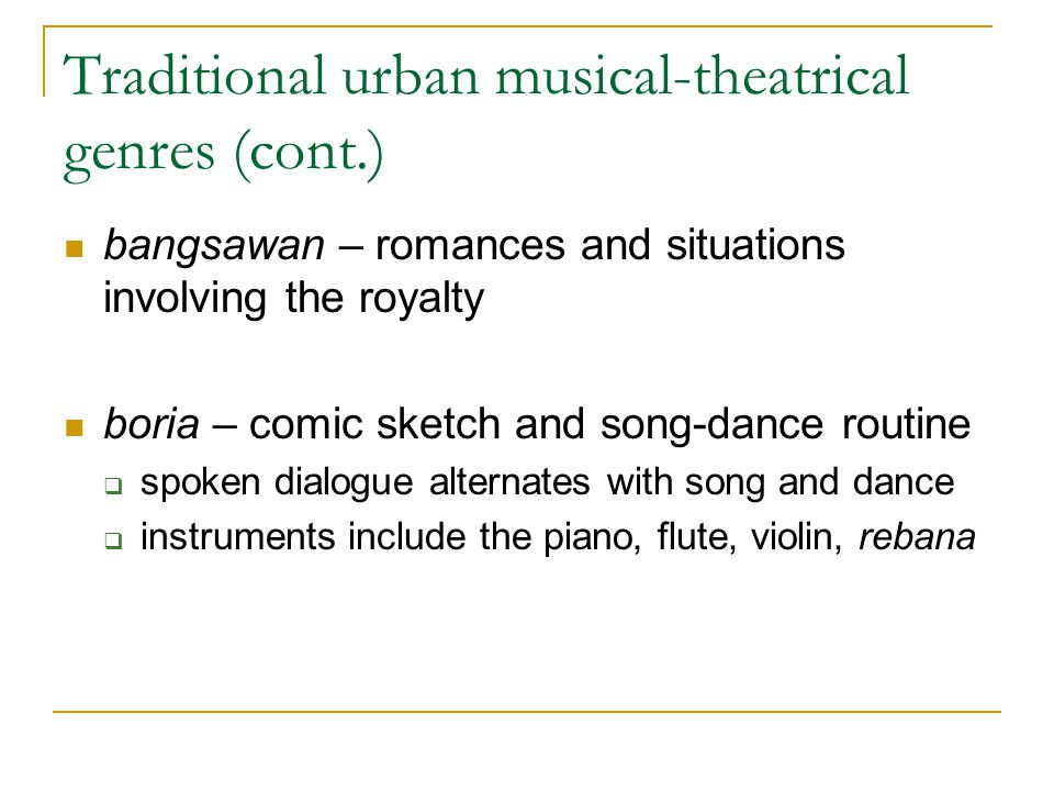 Traditional urban musical-theatrical genres (cont.) bangsawan – romances and situations involving the royalty boria – comic sketch and song-dance rout