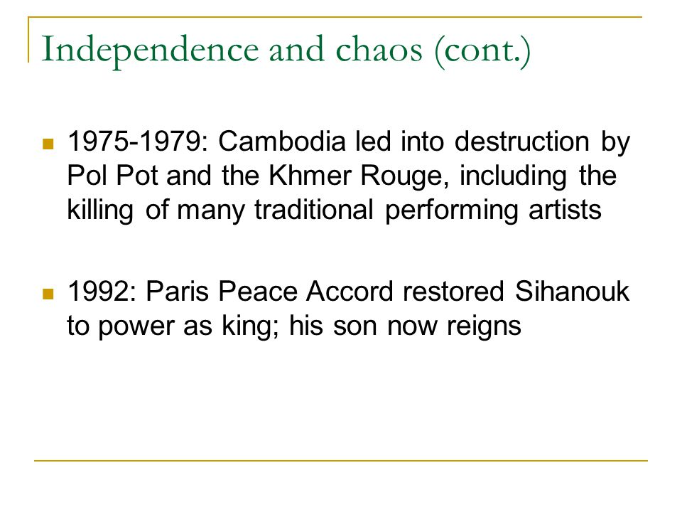 Independence and chaos (cont.) 1975-1979: Cambodia led into destruction by Pol Pot and the Khmer Rouge, including the killing of many traditional perf