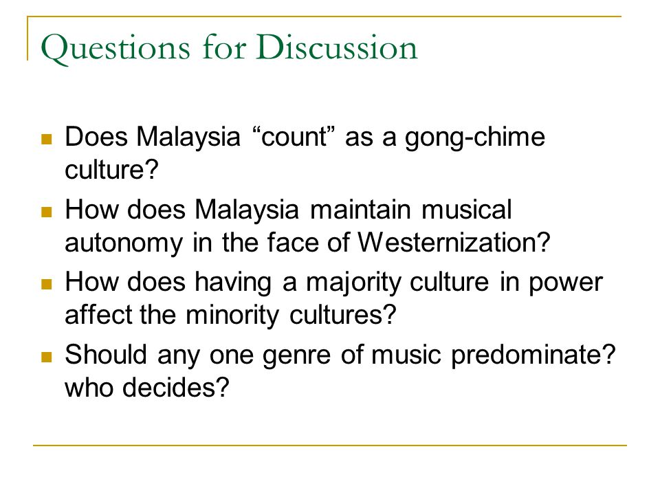 """Questions for Discussion Does Malaysia """"count"""" as a gong-chime culture? How does Malaysia maintain musical autonomy in the face of Westernization? How"""