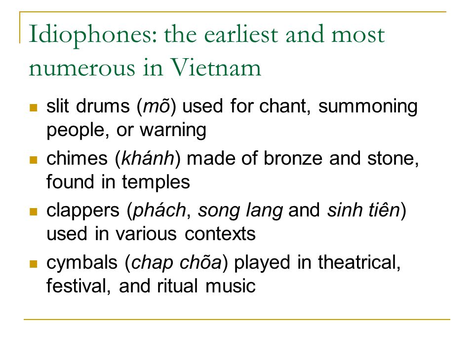 Idiophones: the earliest and most numerous in Vietnam slit drums (mõ) used for chant, summoning people, or warning chimes (khánh) made of bronze and s