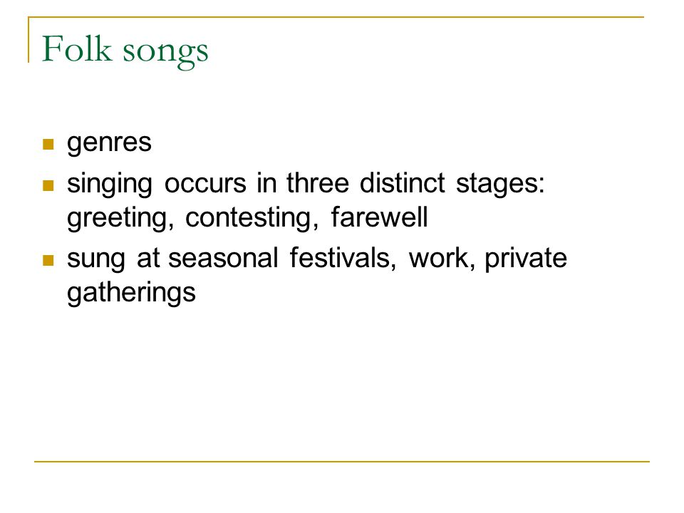 Folk songs genres singing occurs in three distinct stages: greeting, contesting, farewell sung at seasonal festivals, work, private gatherings