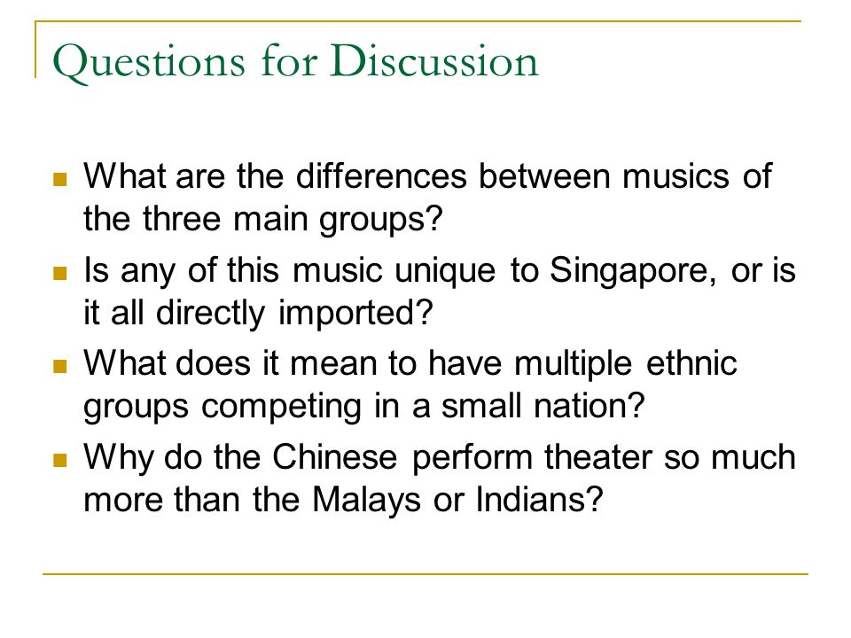 Questions for Discussion What are the differences between musics of the three main groups? Is any of this music unique to Singapore, or is it all dire