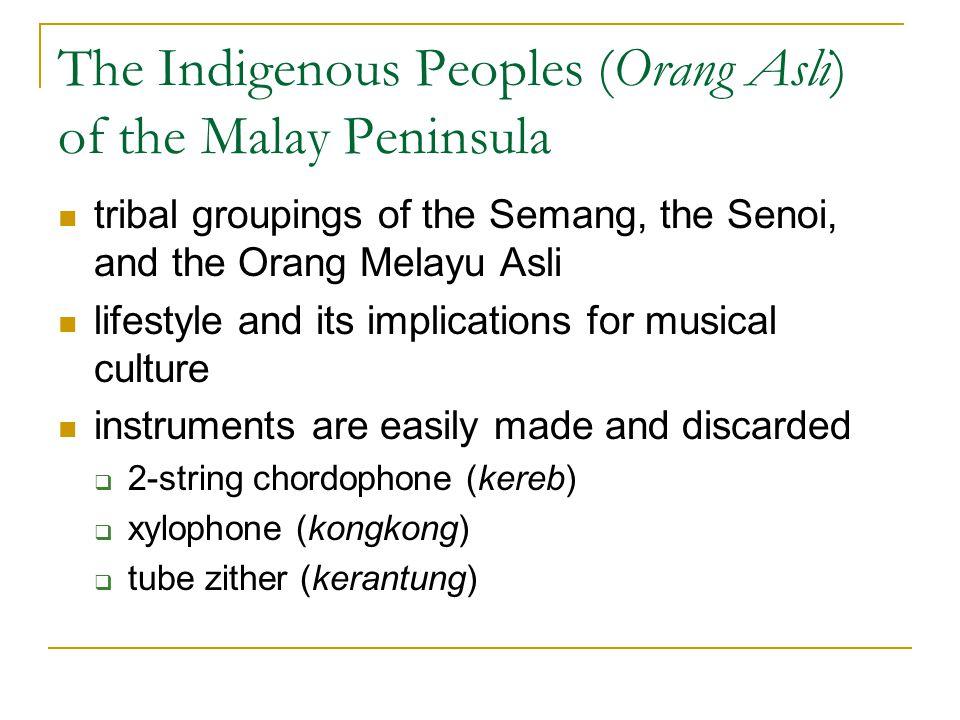 The Indigenous Peoples (Orang Asli) of the Malay Peninsula tribal groupings of the Semang, the Senoi, and the Orang Melayu Asli lifestyle and its impl
