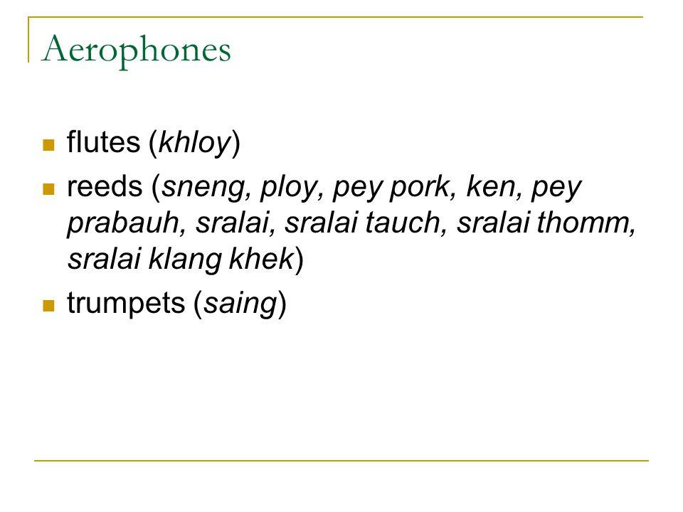 Aerophones flutes (khloy) reeds (sneng, ploy, pey pork, ken, pey prabauh, sralai, sralai tauch, sralai thomm, sralai klang khek) trumpets (saing)