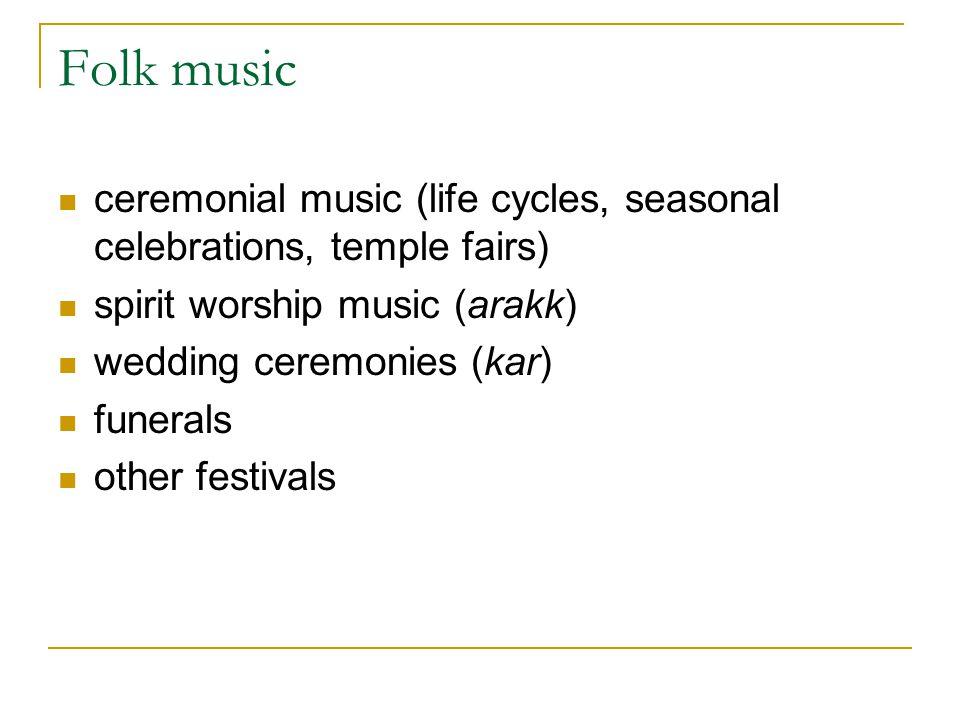 Folk music ceremonial music (life cycles, seasonal celebrations, temple fairs) spirit worship music (arakk) wedding ceremonies (kar) funerals other fe