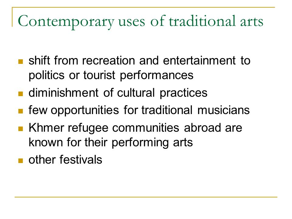 Contemporary uses of traditional arts shift from recreation and entertainment to politics or tourist performances diminishment of cultural practices f