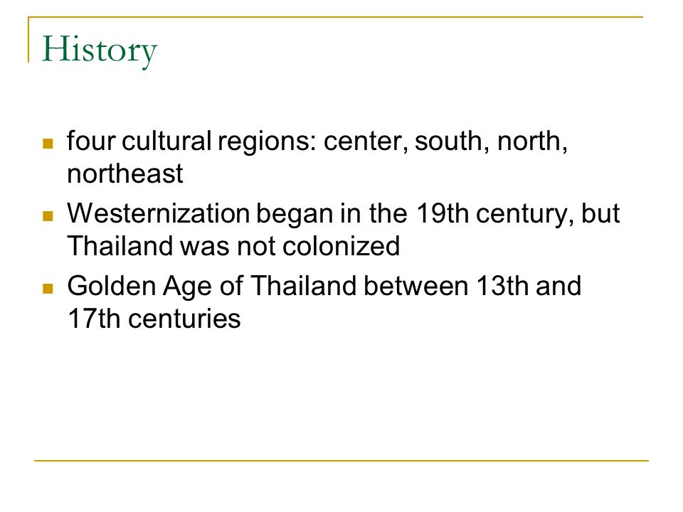 History four cultural regions: center, south, north, northeast Westernization began in the 19th century, but Thailand was not colonized Golden Age of