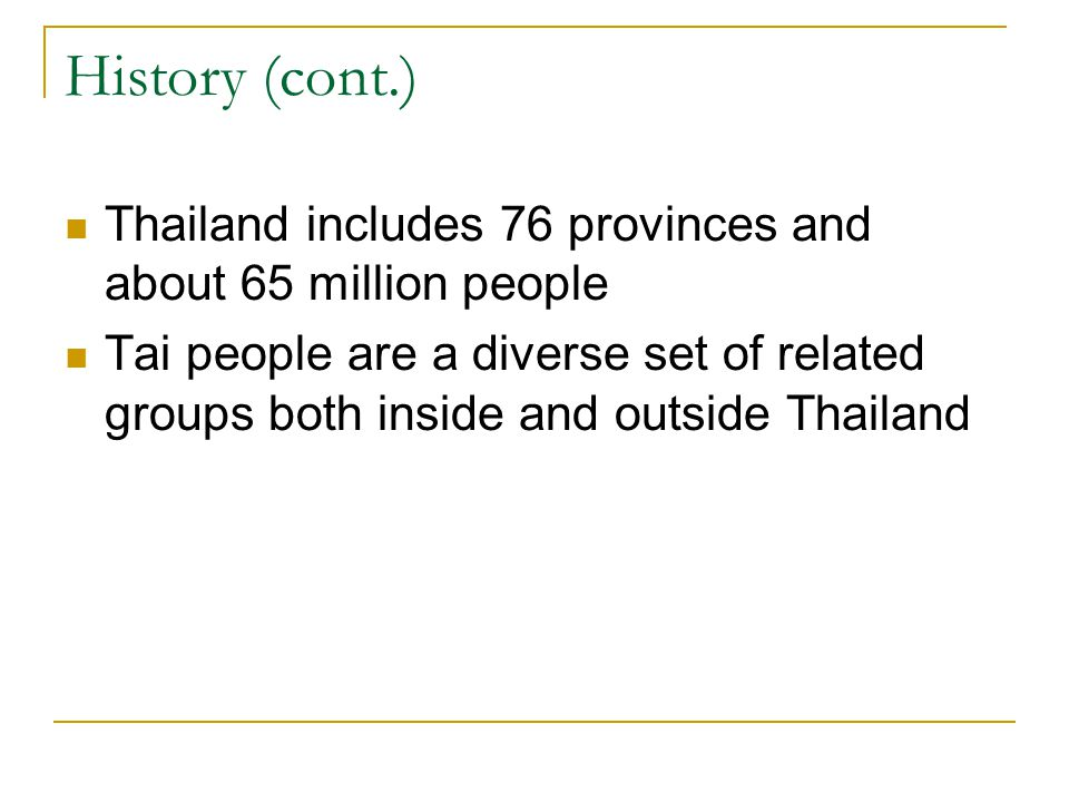 History (cont.) Thailand includes 76 provinces and about 65 million people Tai people are a diverse set of related groups both inside and outside Thai