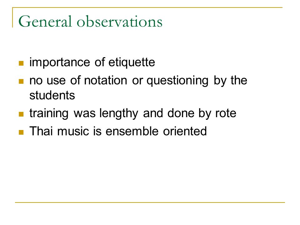 General observations importance of etiquette no use of notation or questioning by the students training was lengthy and done by rote Thai music is ens