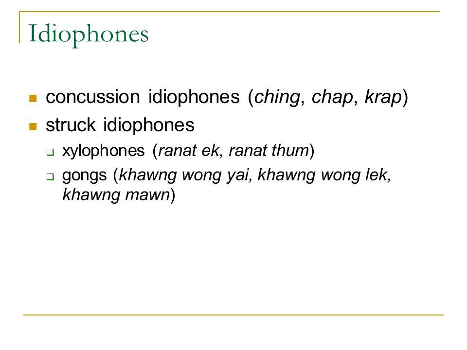Idiophones concussion idiophones (ching, chap, krap) struck idiophones  xylophones (ranat ek, ranat thum)  gongs (khawng wong yai, khawng wong lek,