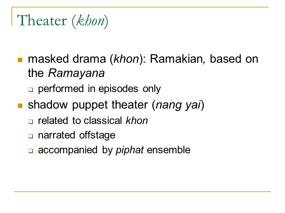 Theater (khon) masked drama (khon): Ramakian, based on the Ramayana  performed in episodes only shadow puppet theater (nang yai)  related to classic