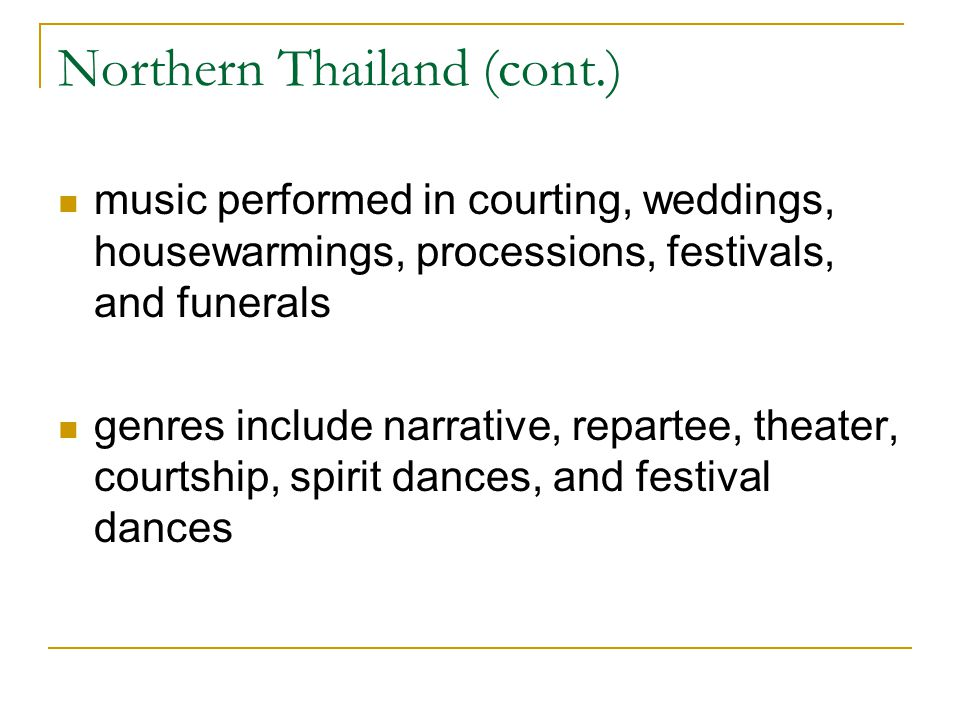 Northern Thailand (cont.) music performed in courting, weddings, housewarmings, processions, festivals, and funerals genres include narrative, reparte