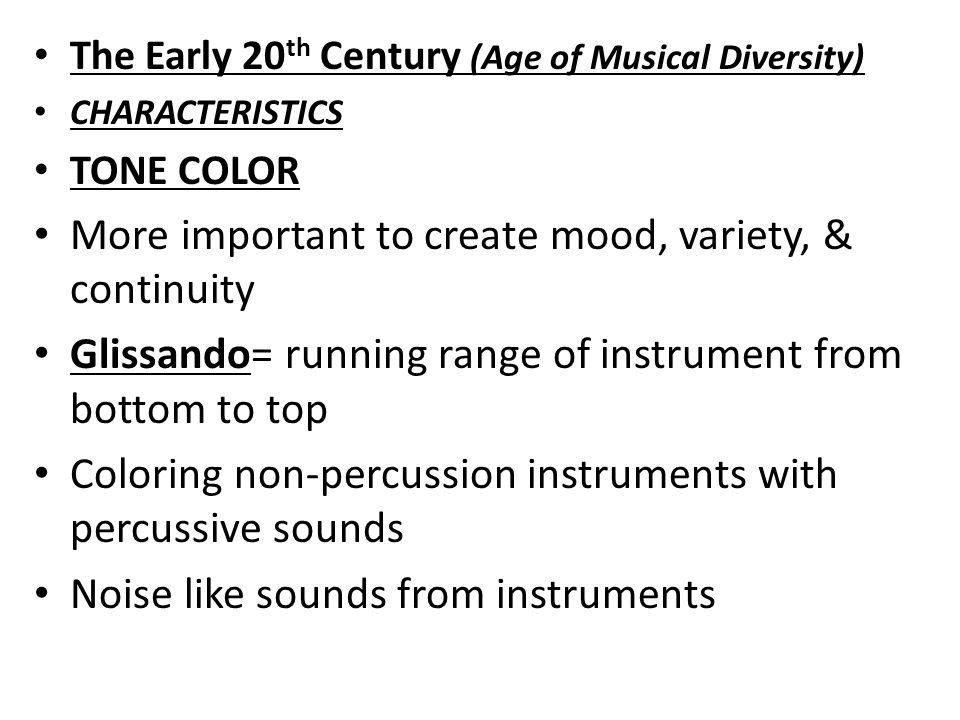 The Early 20 th Century (Age of Musical Diversity) TONE COLOR Percussion instruments become more prominent Orchestra & Chamber works written for instruments that do not blend well to emphasize tone color differences