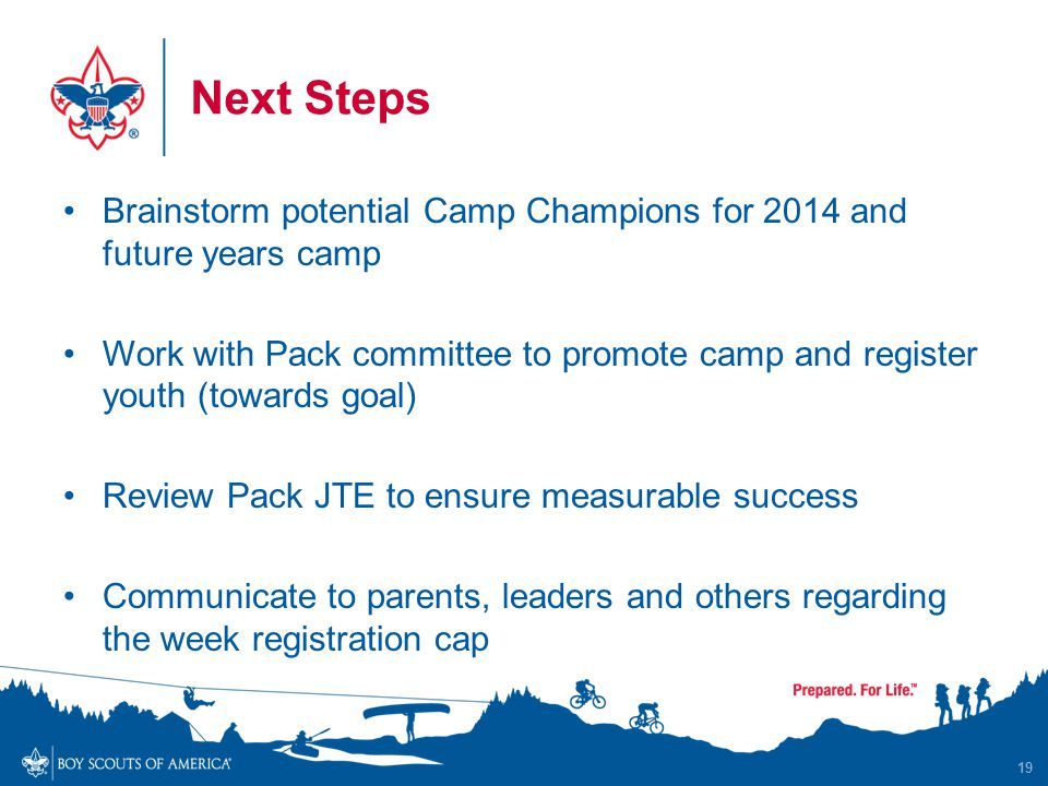Next Steps Brainstorm potential Camp Champions for 2014 and future years camp Work with Pack committee to promote camp and register youth (towards goal) Review Pack JTE to ensure measurable success Communicate to parents, leaders and others regarding the week registration cap 19