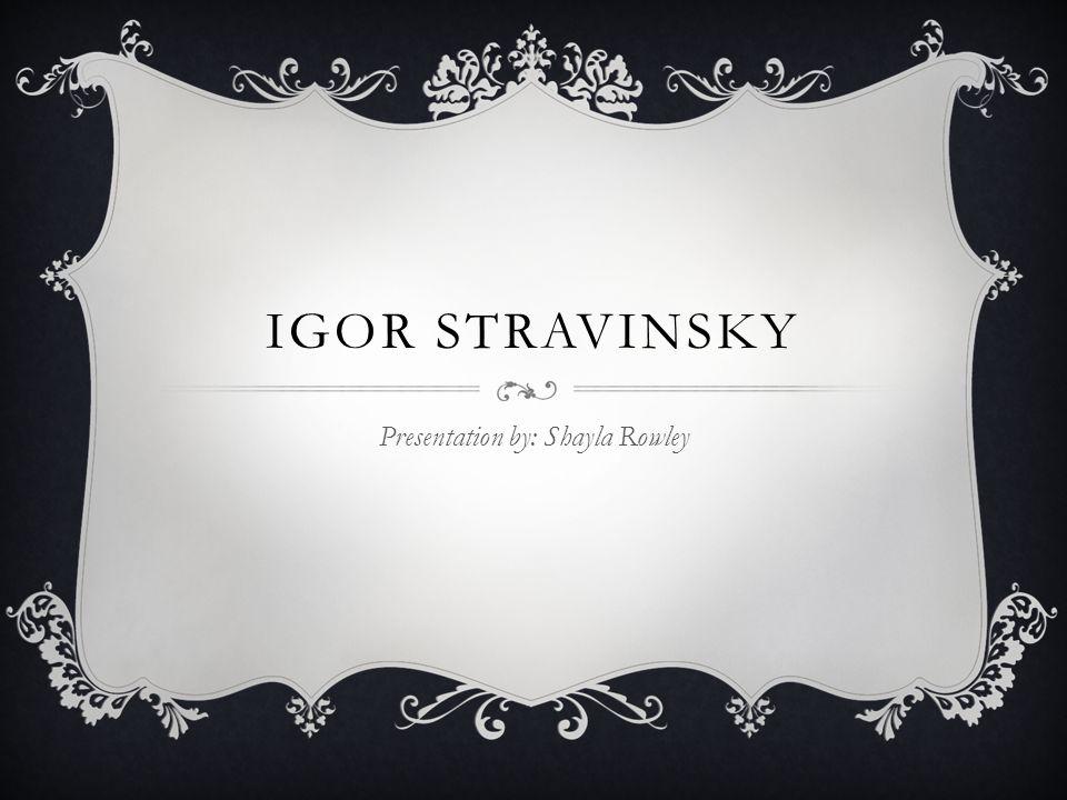 IGOR STRAVINSKY Presentation by: Shayla Rowley