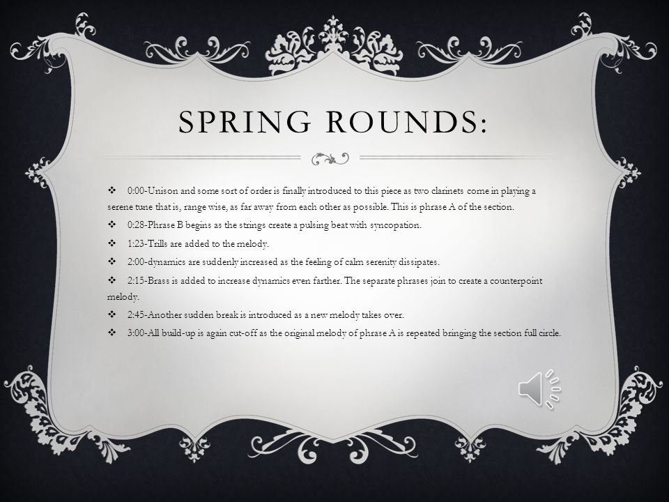 SPRING ROUNDS:  0:00-Unison and some sort of order is finally introduced to this piece as two clarinets come in playing a serene tune that is, range wise, as far away from each other as possible.