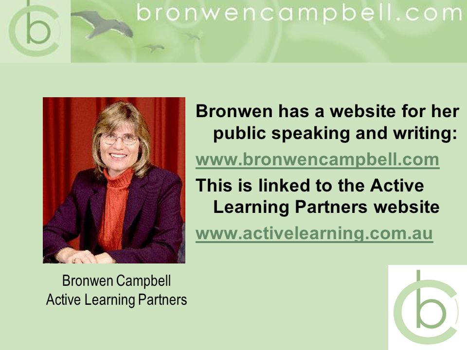 Bronwen has a website for her public speaking and writing: www.bronwencampbell.com This is linked to the Active Learning Partners website www.activelearning.com.au Bronwen Campbell Active Learning Partners