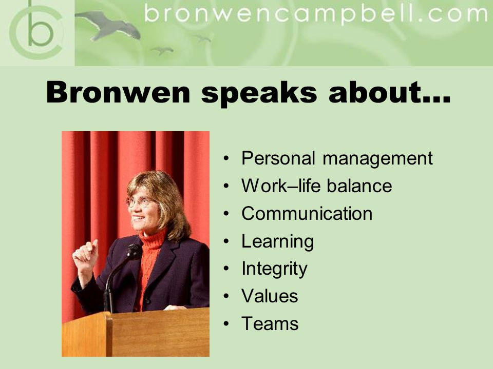 Bronwen speaks about… Personal management Work–life balance Communication Learning Integrity Values Teams