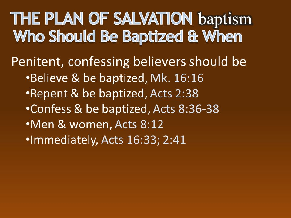 Penitent, confessing believers should be Believe & be baptized, Mk. 16:16 Repent & be baptized, Acts 2:38 Confess & be baptized, Acts 8:36-38 Men & wo