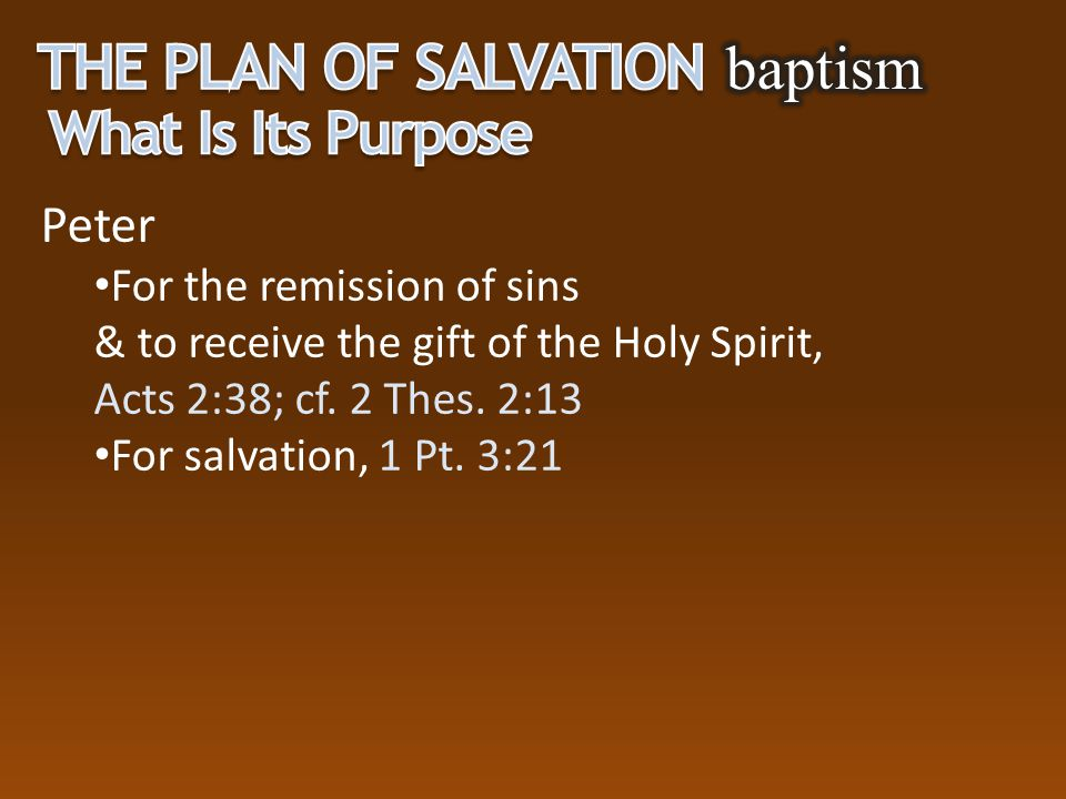 Peter For the remission of sins & to receive the gift of the Holy Spirit, Acts 2:38; cf. 2 Thes. 2:13 For salvation, 1 Pt. 3:21