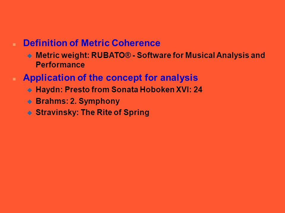 n Definition of Metric Coherence u Metric weight: RUBATO® - Software for Musical Analysis and Performance n Application of the concept for analysis u Haydn: Presto from Sonata Hoboken XVI: 24 u Brahms: 2.