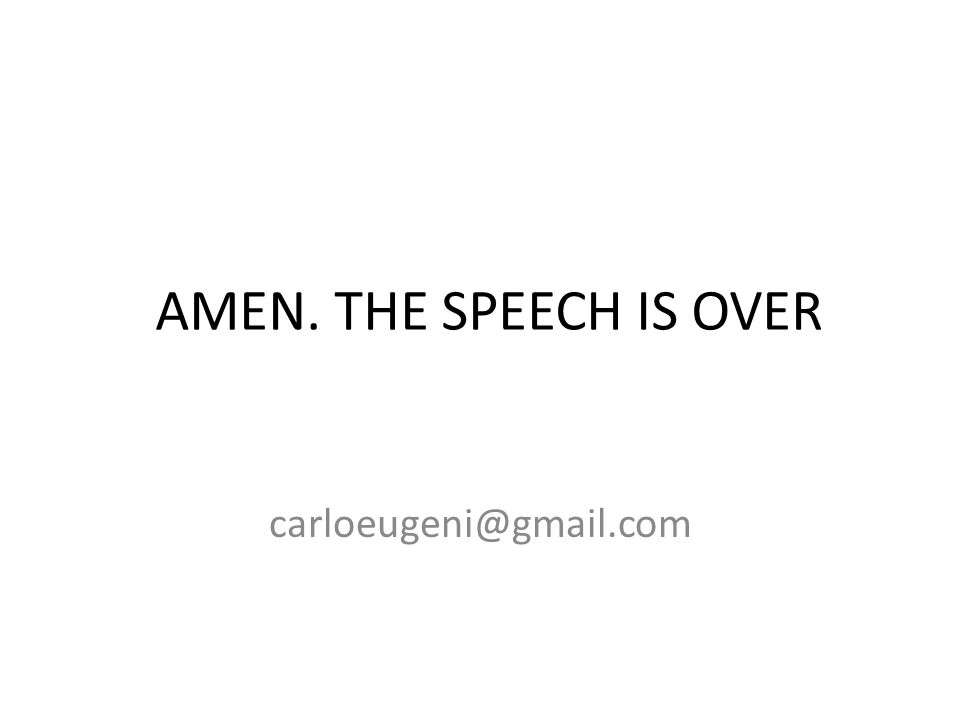 AMEN. THE SPEECH IS OVER carloeugeni@gmail.com