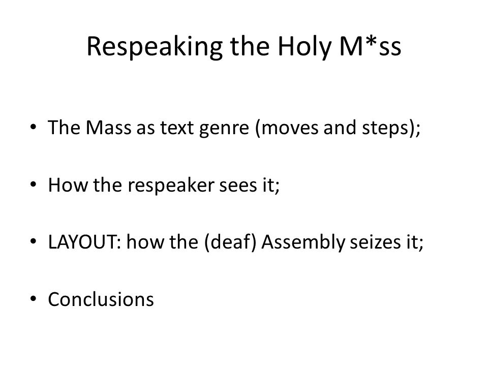 Respeaking the Holy M*ss The Mass as text genre (moves and steps); How the respeaker sees it; LAYOUT: how the (deaf) Assembly seizes it; Conclusions