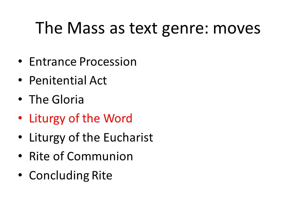 The Mass as text genre: moves Entrance Procession Penitential Act The Gloria Liturgy of the Word Liturgy of the Eucharist Rite of Communion Concluding Rite