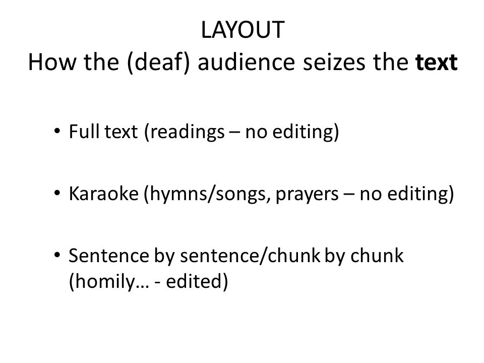 LAYOUT How the (deaf) audience seizes the text Full text (readings – no editing) Karaoke (hymns/songs, prayers – no editing) Sentence by sentence/chunk by chunk (homily… - edited)