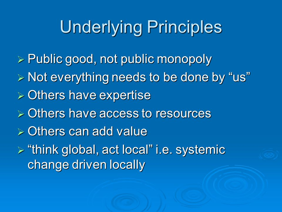 Underlying Principles  Public good, not public monopoly  Not everything needs to be done by us  Others have expertise  Others have access to resources  Others can add value  think global, act local i.e.