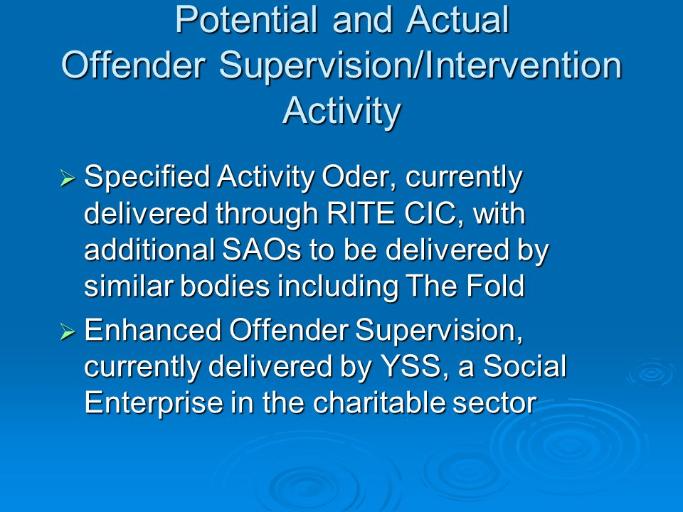 Potential and Actual Offender Supervision/Intervention Activity  Specified Activity Oder, currently delivered through RITE CIC, with additional SAOs to be delivered by similar bodies including The Fold  Enhanced Offender Supervision, currently delivered by YSS, a Social Enterprise in the charitable sector