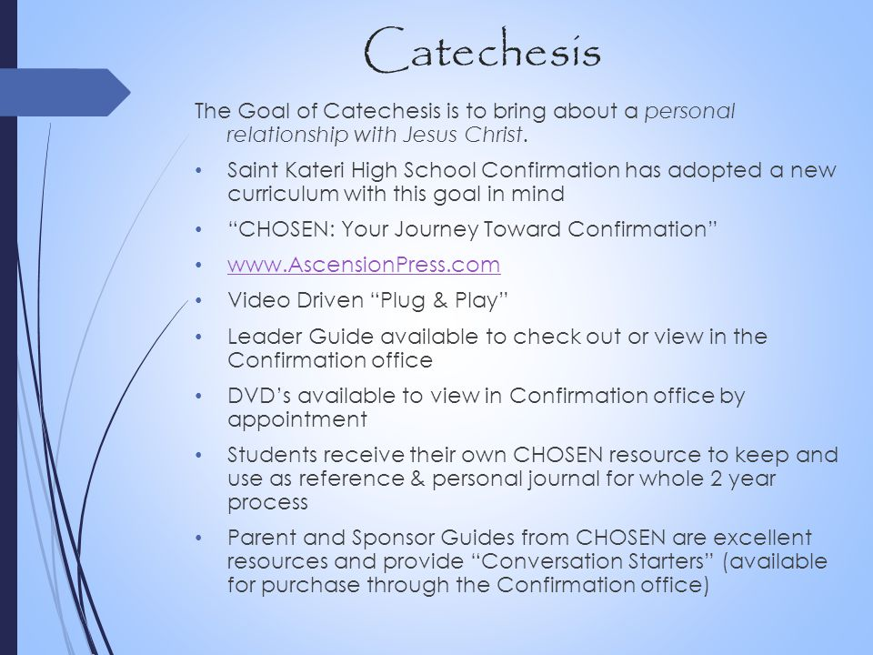 Catechesis The Goal of Catechesis is to bring about a personal relationship with Jesus Christ. Saint Kateri High School Confirmation has adopted a new