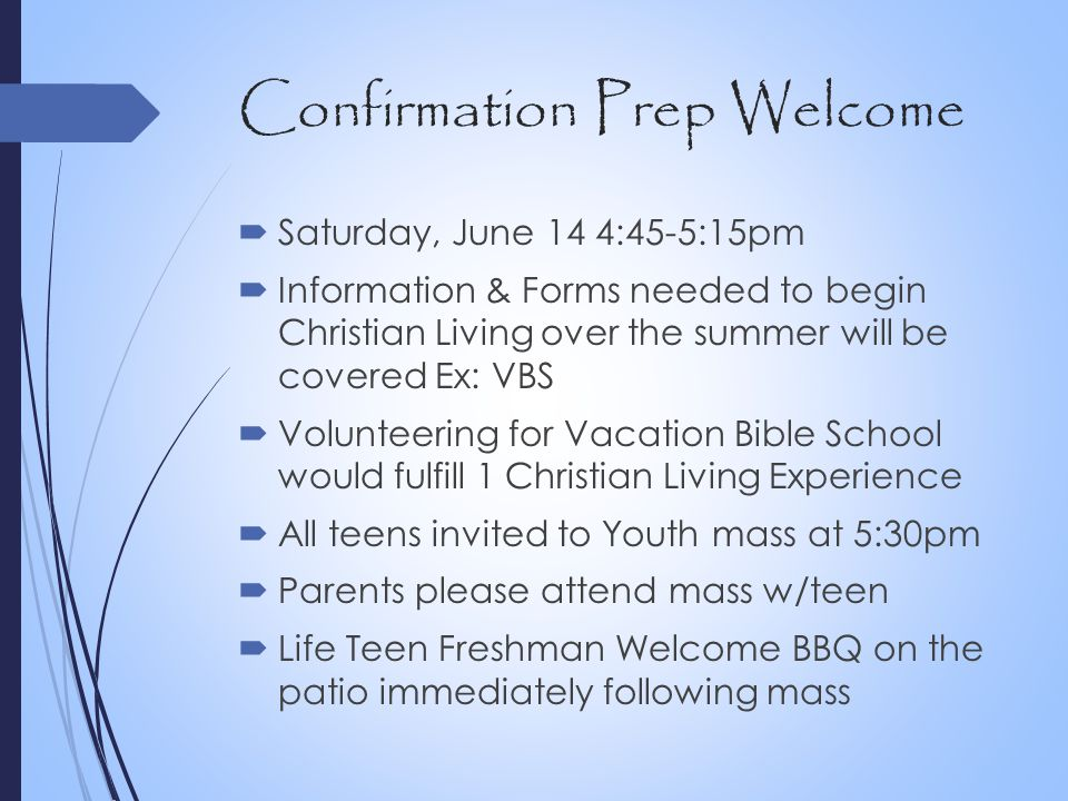 Confirmation Prep Welcome  Saturday, June 14 4:45-5:15pm  Information & Forms needed to begin Christian Living over the summer will be covered Ex: V