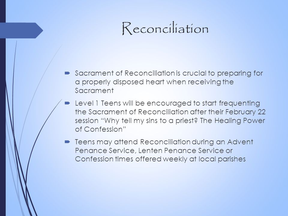 Reconciliation  Sacrament of Reconciliation is crucial to preparing for a properly disposed heart when receiving the Sacrament  Level 1 Teens will b