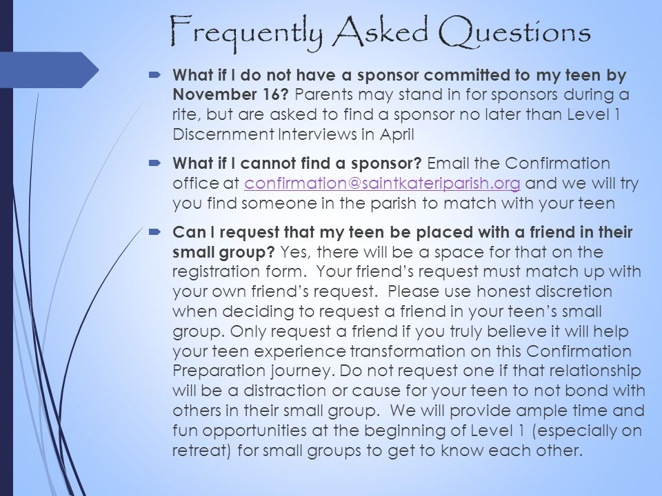Frequently Asked Questions  What if I do not have a sponsor committed to my teen by November 16? Parents may stand in for sponsors during a rite, but