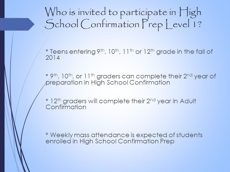 Who is invited to participate in High School Confirmation Prep Level 1? * Teens entering 9 th, 10 th, 11 th or 12 th grade in the fall of 2014 * 9 th,