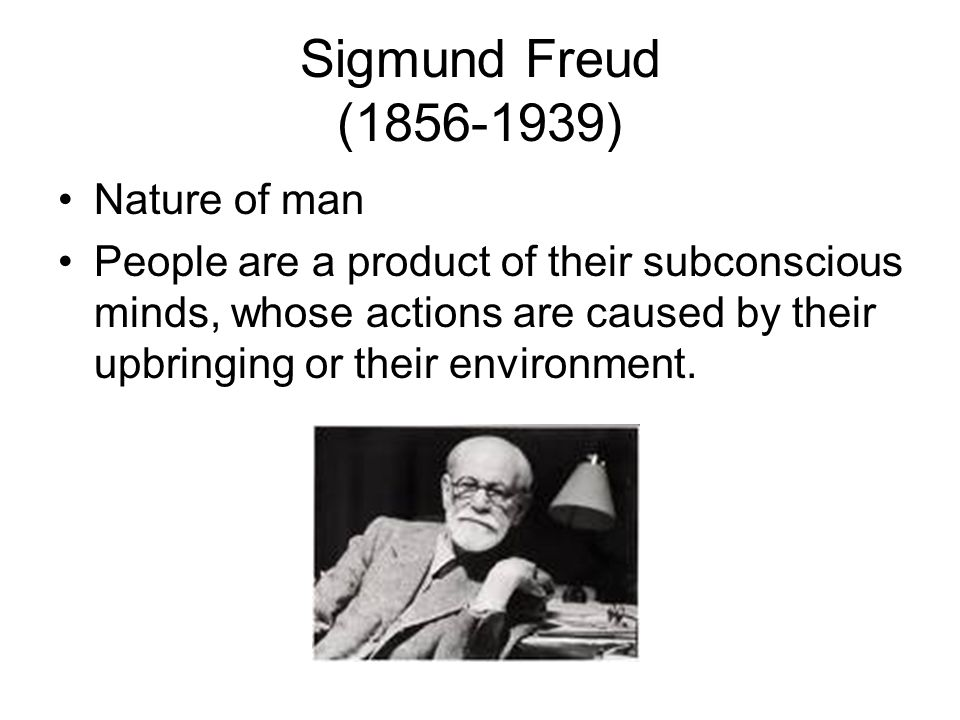Sigmund Freud (1856-1939) Nature of man People are a product of their subconscious minds, whose actions are caused by their upbringing or their enviro