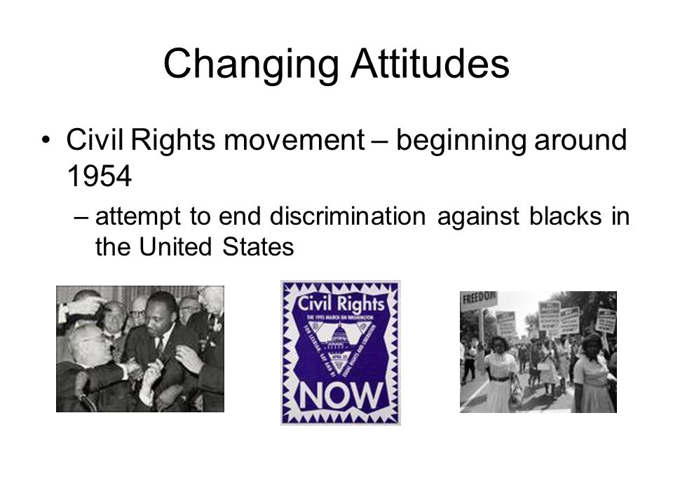 Changing Attitudes Civil Rights movement – beginning around 1954 –attempt to end discrimination against blacks in the United States