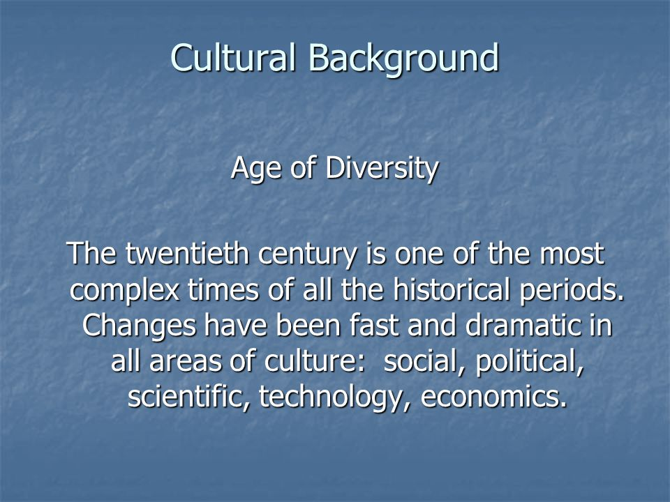 Cultural Background Age of Diversity The twentieth century is one of the most complex times of all the historical periods. Changes have been fast and