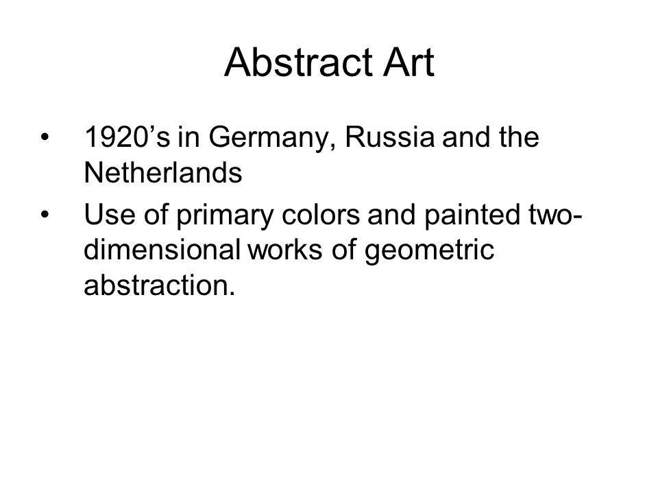 Abstract Art 1920's in Germany, Russia and the Netherlands Use of primary colors and painted two- dimensional works of geometric abstraction.